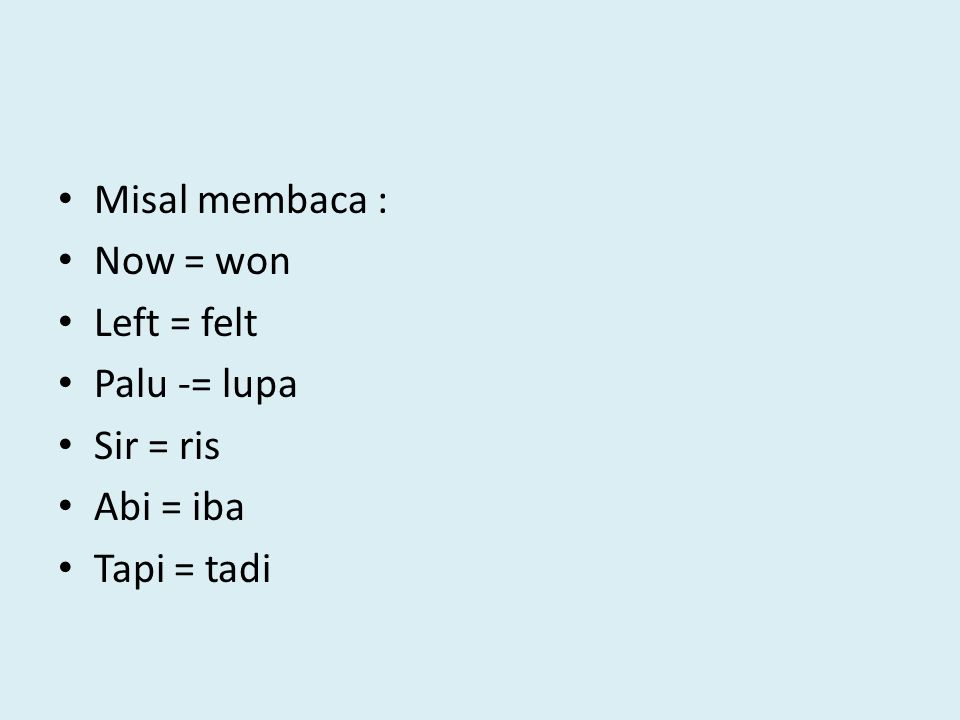 Misal membaca : Now = won Left = felt Palu -= lupa Sir = ris Abi = iba Tapi = tadi