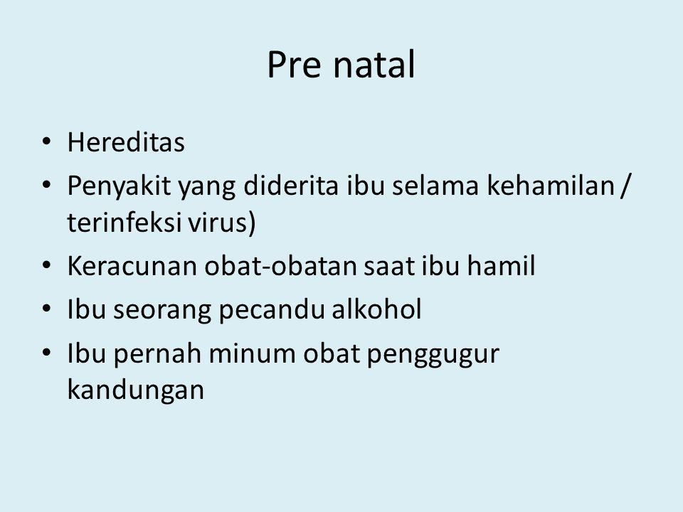 Pre natal Hereditas. Penyakit yang diderita ibu selama kehamilan / terinfeksi virus) Keracunan obat-obatan saat ibu hamil.