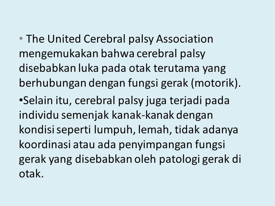 The United Cerebral palsy Association mengemukakan bahwa cerebral palsy disebabkan luka pada otak terutama yang berhubungan dengan fungsi gerak (motorik).