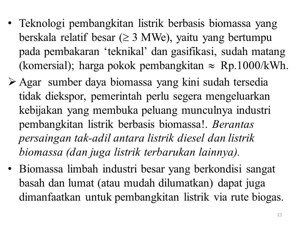 Teknologi pembangkitan listrik berbasis biomassa yang berskala relatif besar ( 3 MWe), yaitu yang bertumpu pada pembakaran 'teknikal' dan gasifikasi, sudah matang (komersial); harga pokok pembangkitan  Rp.1000/kWh.