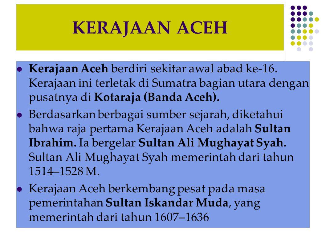 KERAJAAN ACEH Kerajaan Aceh berdiri sekitar awal abad ke-16. Kerajaan ini terletak di Sumatra bagian utara dengan pusatnya di Kotaraja (Banda Aceh).