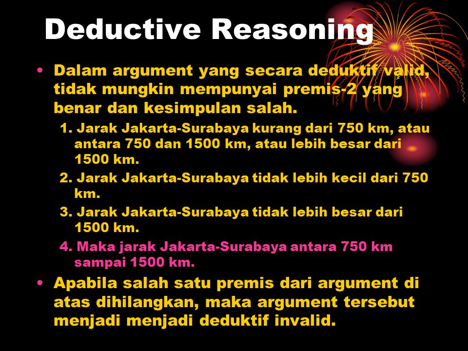 Deductive Reasoning Dalam argument yang secara deduktif valid, tidak mungkin mempunyai premis-2 yang benar dan kesimpulan salah.