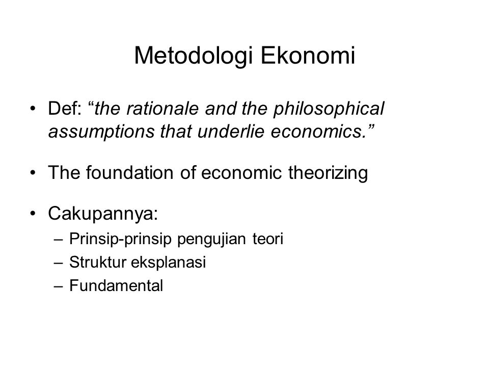Metodologi Ekonomi Def: the rationale and the philosophical assumptions that underlie economics. The foundation of economic theorizing.