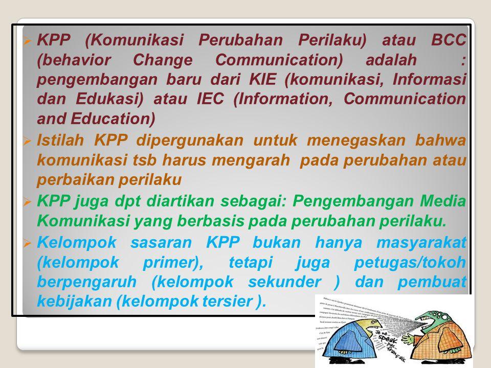 KPP (Komunikasi Perubahan Perilaku) atau BCC (behavior Change Communication) adalah : pengembangan baru dari KIE (komunikasi, Informasi dan Edukasi) atau IEC (Information, Communication and Education)