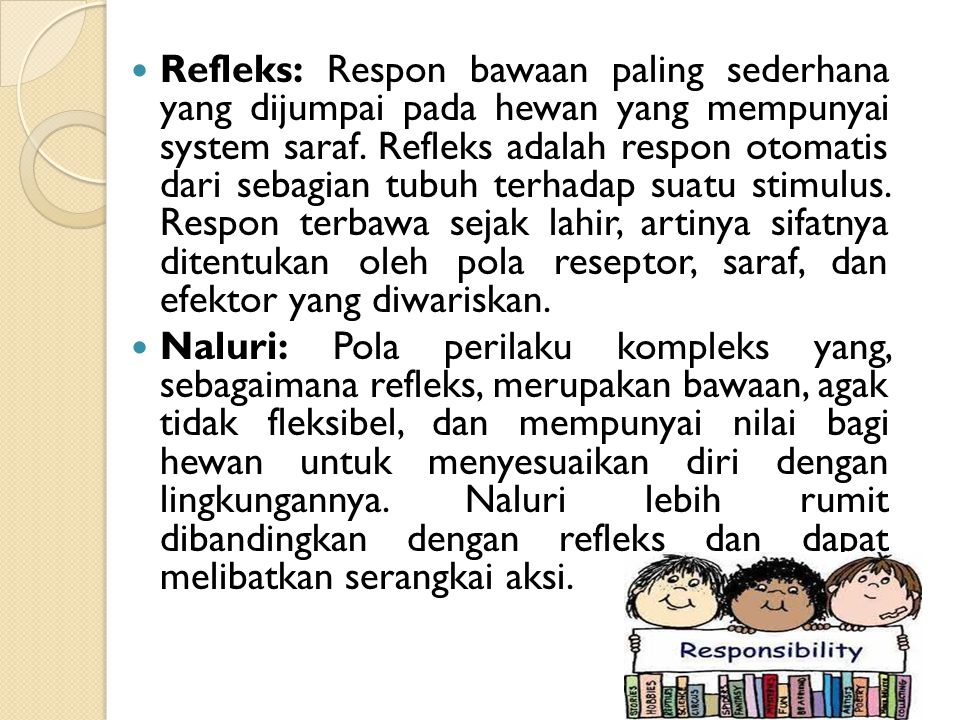 Refleks: Respon bawaan paling sederhana yang dijumpai pada hewan yang mempunyai system saraf. Refleks adalah respon otomatis dari sebagian tubuh terhadap suatu stimulus. Respon terbawa sejak lahir, artinya sifatnya ditentukan oleh pola reseptor, saraf, dan efektor yang diwariskan.