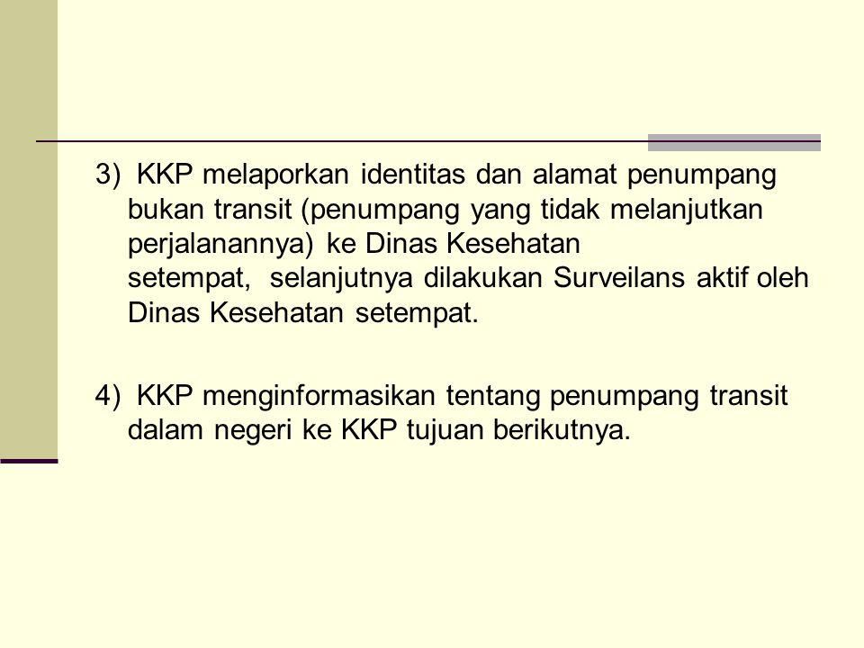 3) KKP melaporkan identitas dan alamat penumpang bukan transit (penumpang yang tidak melanjutkan perjalanannya) ke Dinas Kesehatan setempat, selanjutnya dilakukan Surveilans aktif oleh Dinas Kesehatan setempat.