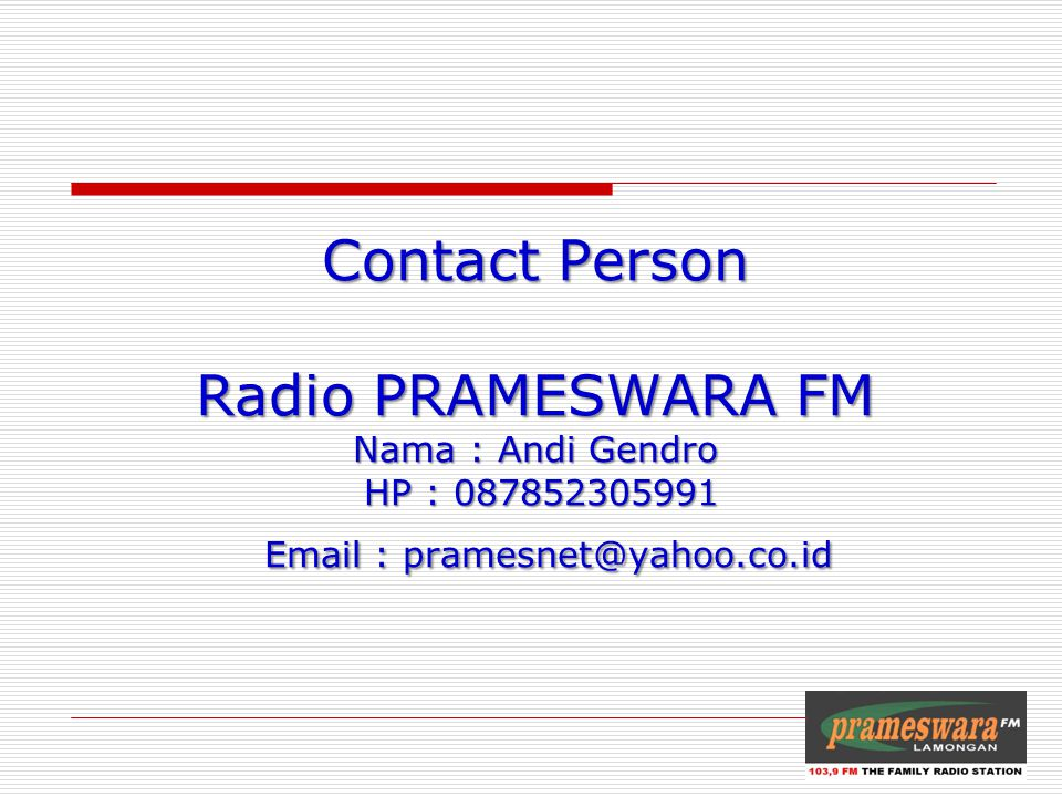 Contact Person Radio PRAMESWARA FM Nama : Andi Gendro HP : 087852305991 Email : pramesnet@yahoo.co.id