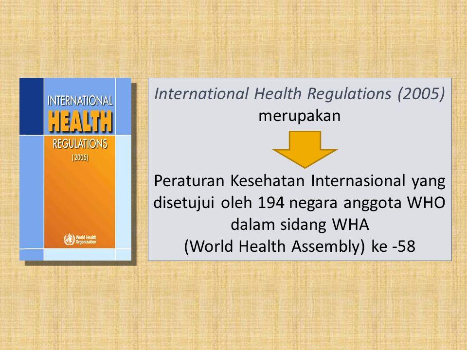 International Health Regulations (2005) merupakan Peraturan Kesehatan Internasional yang disetujui oleh 194 negara anggota WHO dalam sidang WHA (World Health Assembly) ke -58