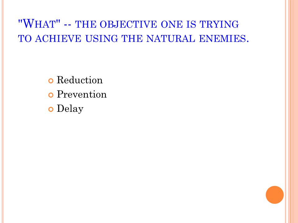 What -- the objective one is trying to achieve using the natural enemies.