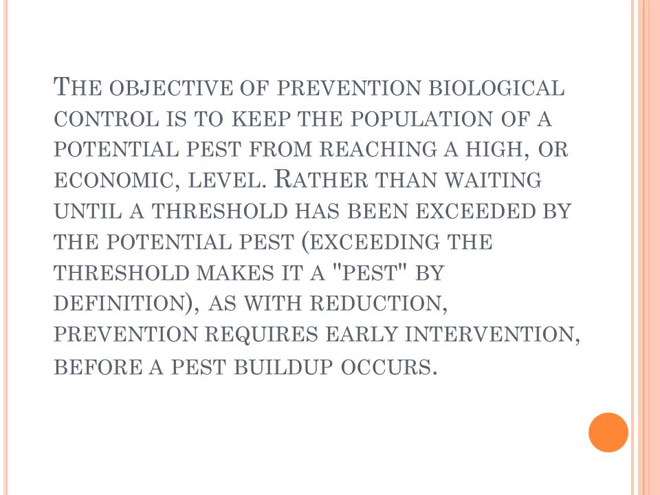 The objective of prevention biological control is to keep the population of a potential pest from reaching a high, or economic, level.