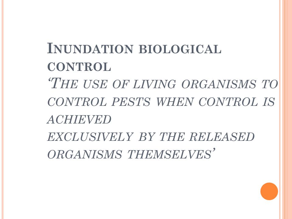 Inundation biological control 'The use of living organisms to control pests when control is achieved exclusively by the released organisms themselves'