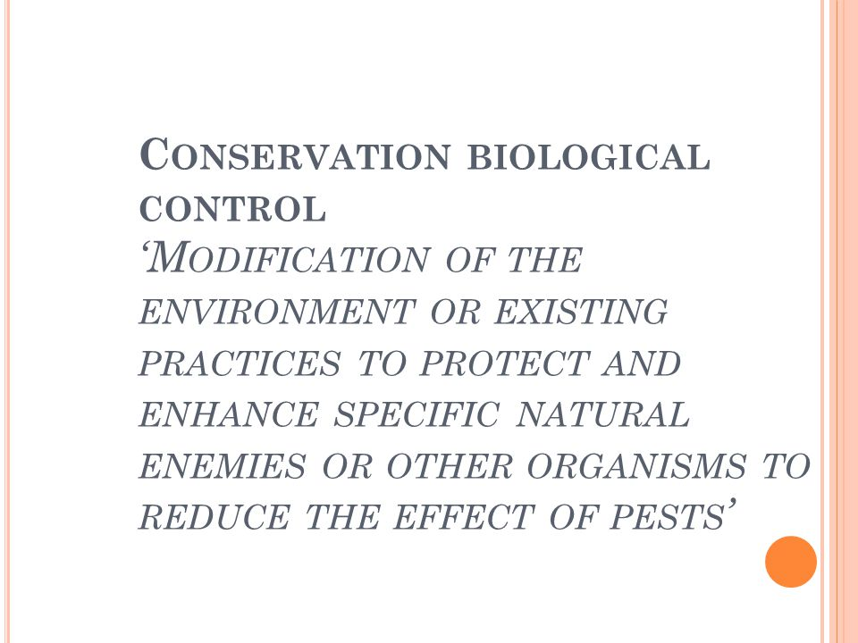 Conservation biological control 'Modification of the environment or existing practices to protect and enhance specific natural enemies or other organisms to reduce the effect of pests'