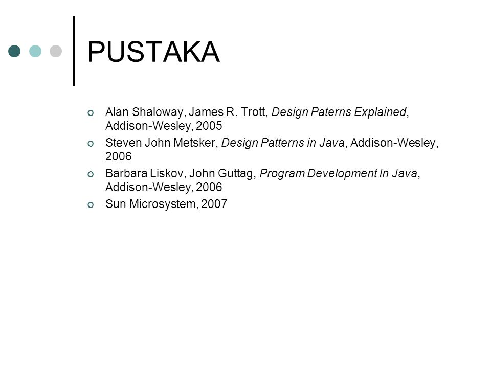 PUSTAKA Alan Shaloway, James R. Trott, Design Paterns Explained, Addison-Wesley, 2005.