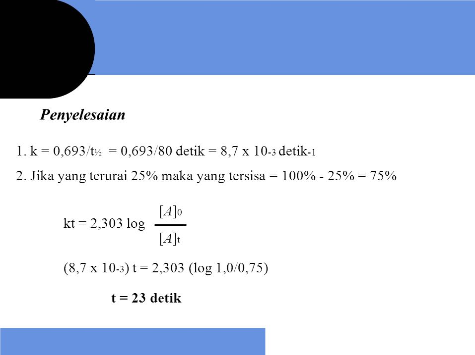 Penyelesaian 1. k = 0,693/t½ = 0,693/80 detik = 8,7 x 10-3 detik-1