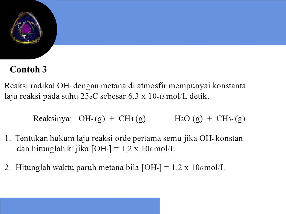 Contoh 3 Reaksi radikal OH- dengan metana di atmosfir mempunyai konstanta. laju reaksi pada suhu 25oC sebesar 6,3 x 10-15 mol/L detik.