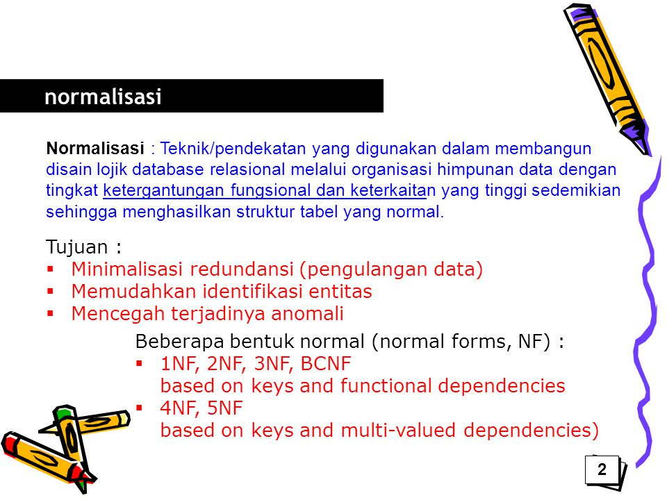 normalisasi Tujuan : Minimalisasi redundansi (pengulangan data)