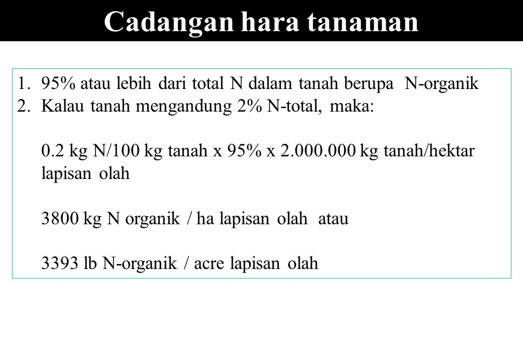 Cadangan hara tanaman 95% atau lebih dari total N dalam tanah berupa N-organik. Kalau tanah mengandung 2% N-total, maka: