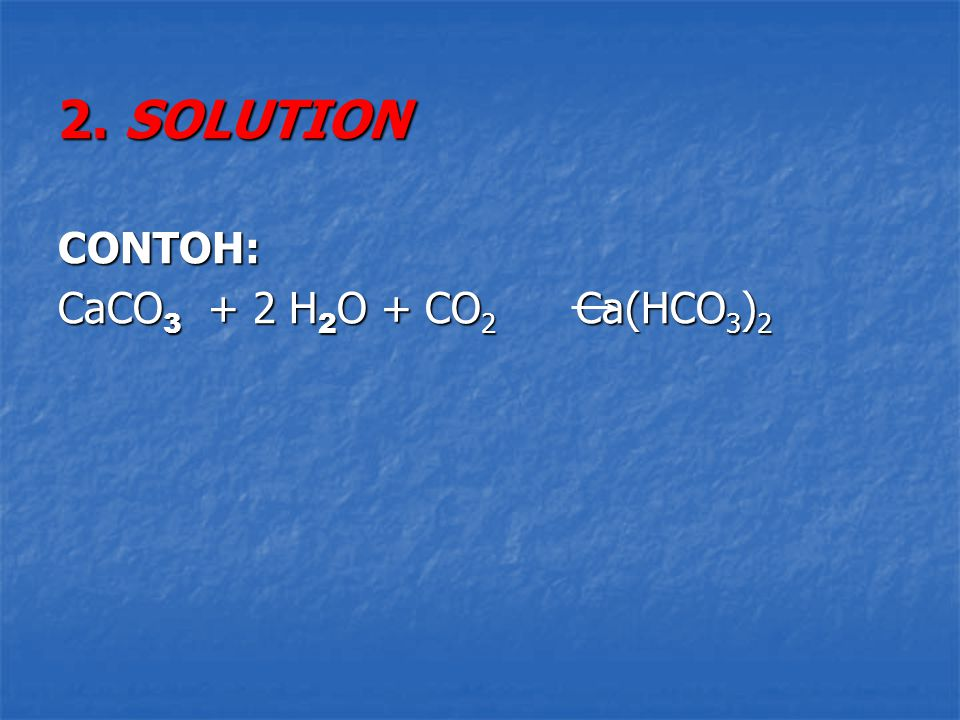 2. SOLUTION CONTOH: CaCO3 + 2 H2O + CO2 Ca(HCO3)2