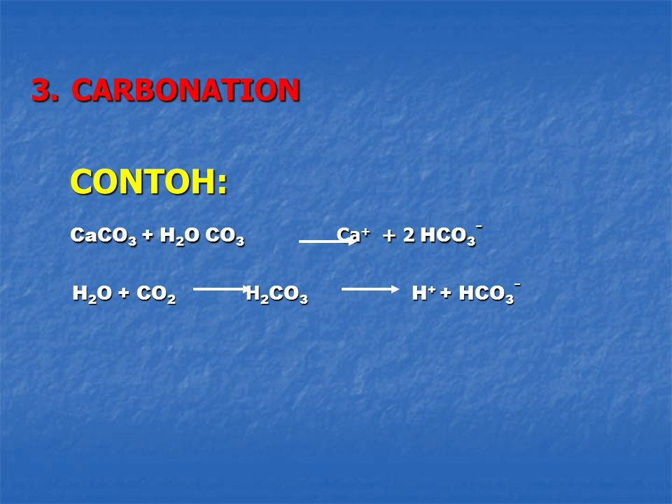 CONTOH: CaCO3 + H2O CO3 Ca+ + 2 HCO3- 3. CARBONATION