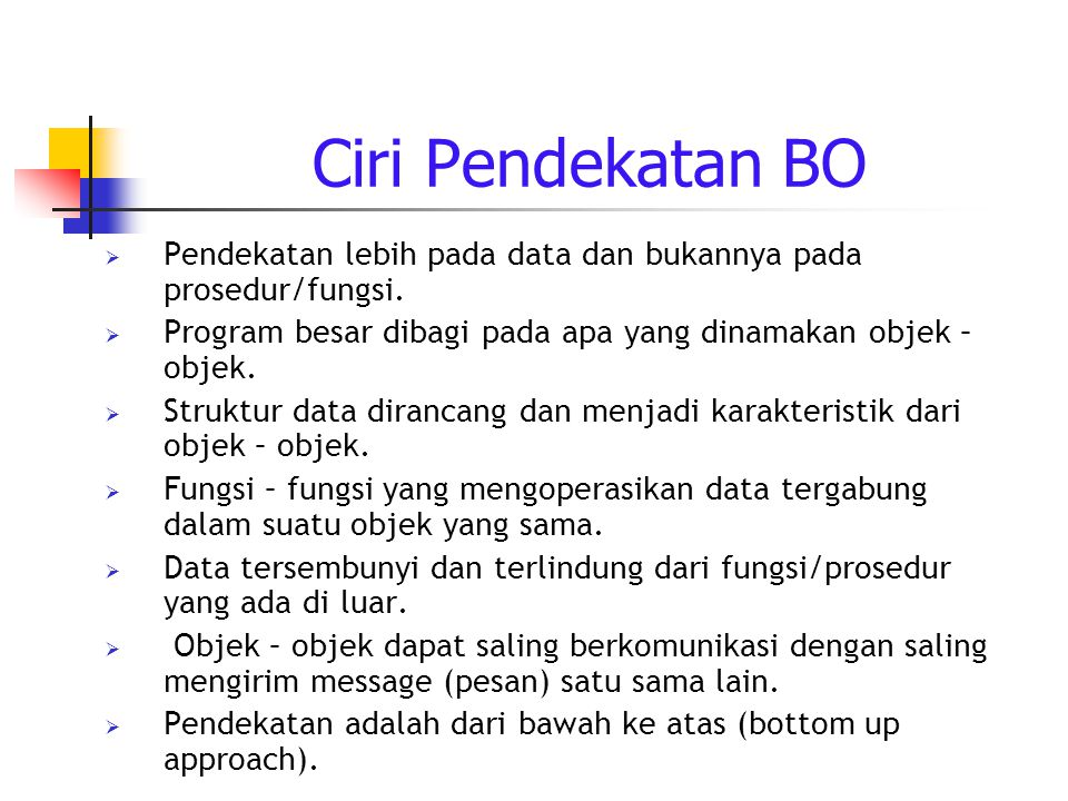 Ciri Pendekatan BO Pendekatan lebih pada data dan bukannya pada prosedur/fungsi. Program besar dibagi pada apa yang dinamakan objek – objek.