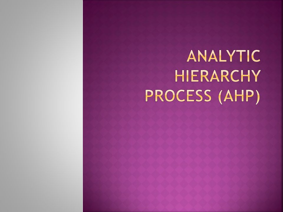 analytic hierarchy process The analytic hierarchy process (ahp) is a structured technique for organizing and analyzing complex decisions based on mathematics and psychology, it was developed by thomas l saaty in the 1970s and has been extensively studied and.