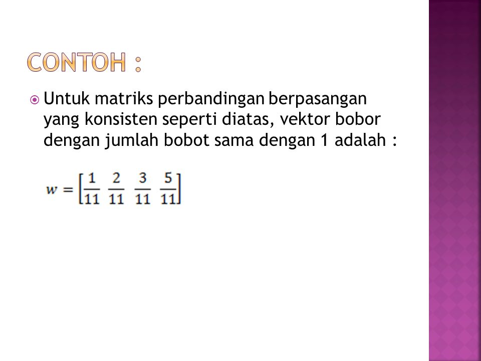 Contoh : Untuk matriks perbandingan berpasangan yang konsisten seperti diatas, vektor bobor dengan jumlah bobot sama dengan 1 adalah :