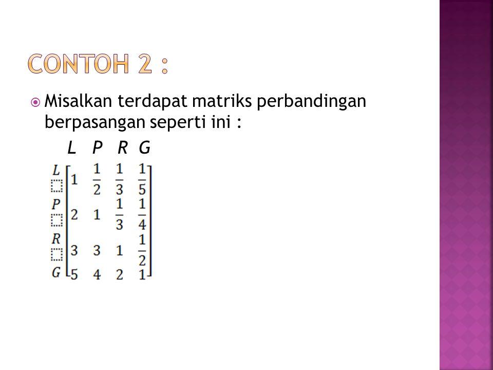 Contoh 2 : Misalkan terdapat matriks perbandingan berpasangan seperti ini : L P R G