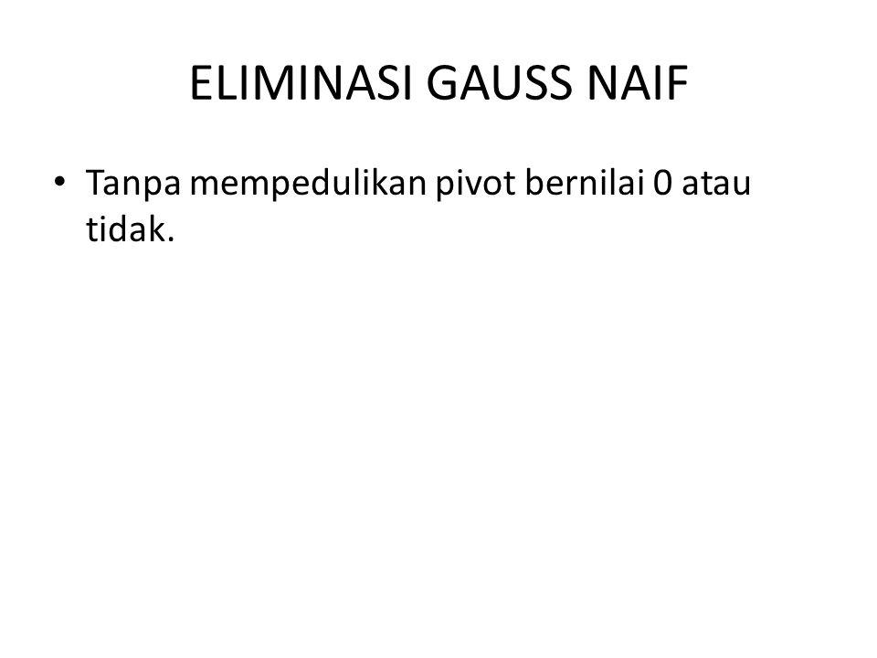 ELIMINASI GAUSS NAIF Tanpa mempedulikan pivot bernilai 0 atau tidak.