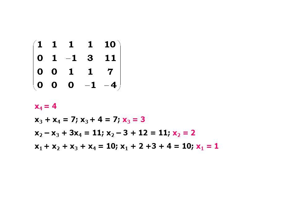 x4 = 4 x3 + x4 = 7; x3 + 4 = 7; x3 = 3. x2 – x3 + 3x4 = 11; x2 – 3 + 12 = 11; x2 = 2.