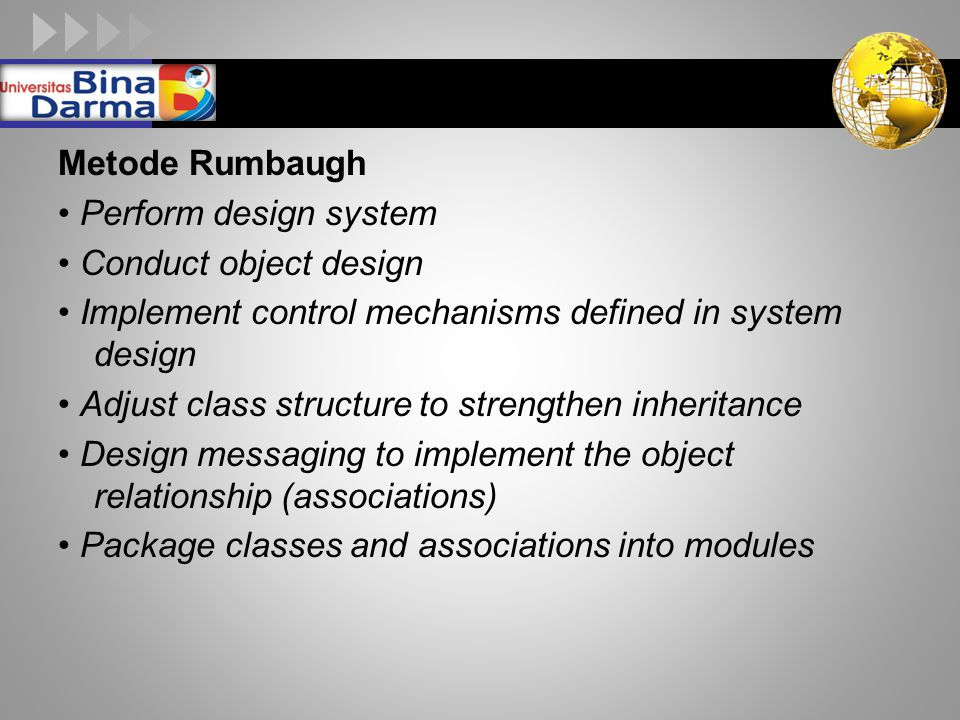 Metode Rumbaugh • Perform design system. • Conduct object design. • Implement control mechanisms defined in system design.