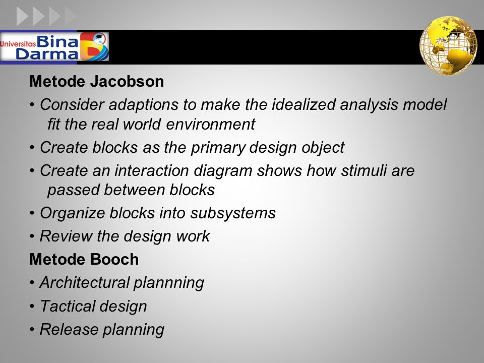 Metode Jacobson • Consider adaptions to make the idealized analysis model fit the real world environment • Create blocks as the primary design object • Create an interaction diagram shows how stimuli are passed between blocks • Organize blocks into subsystems • Review the design work Metode Booch • Architectural plannning • Tactical design • Release planning