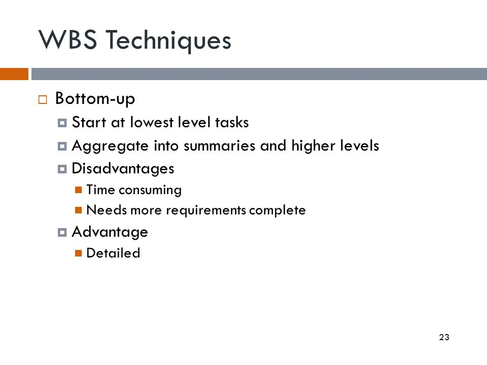 WBS Techniques Bottom-up Start at lowest level tasks