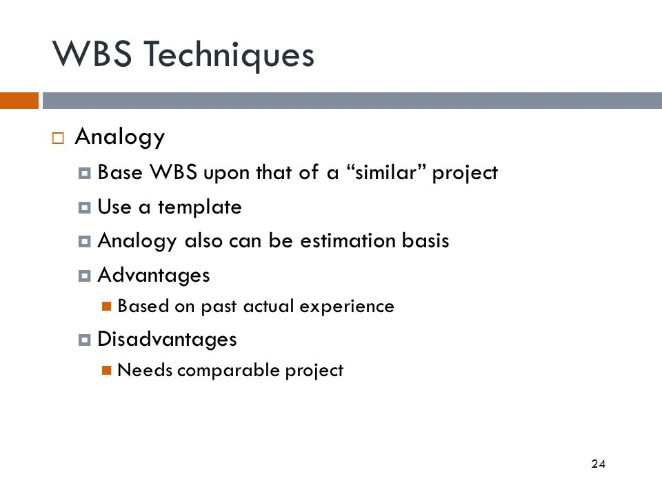 WBS Techniques Analogy Base WBS upon that of a similar project