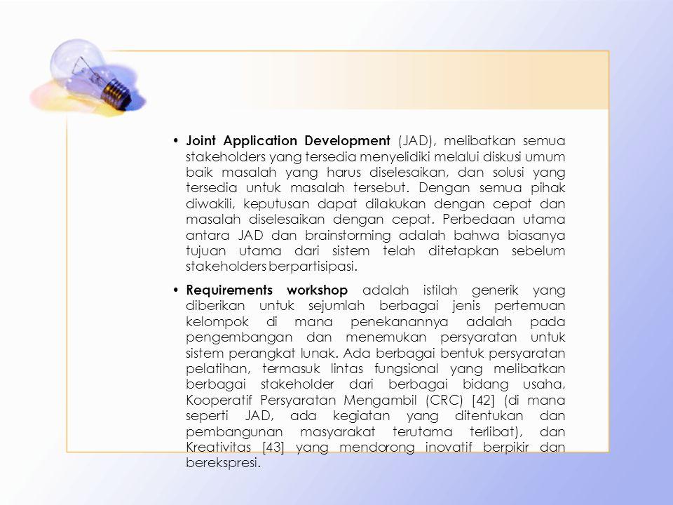 Joint Application Development (JAD), melibatkan semua stakeholders yang tersedia menyelidiki melalui diskusi umum baik masalah yang harus diselesaikan, dan solusi yang tersedia untuk masalah tersebut. Dengan semua pihak diwakili, keputusan dapat dilakukan dengan cepat dan masalah diselesaikan dengan cepat. Perbedaan utama antara JAD dan brainstorming adalah bahwa biasanya tujuan utama dari sistem telah ditetapkan sebelum stakeholders berpartisipasi.