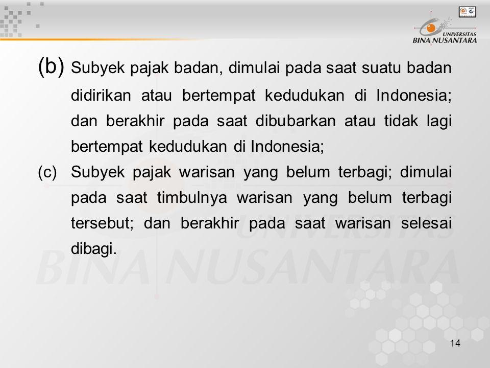 (b) Subyek pajak badan, dimulai pada saat suatu badan didirikan atau bertempat kedudukan di Indonesia; dan berakhir pada saat dibubarkan atau tidak lagi bertempat kedudukan di Indonesia;