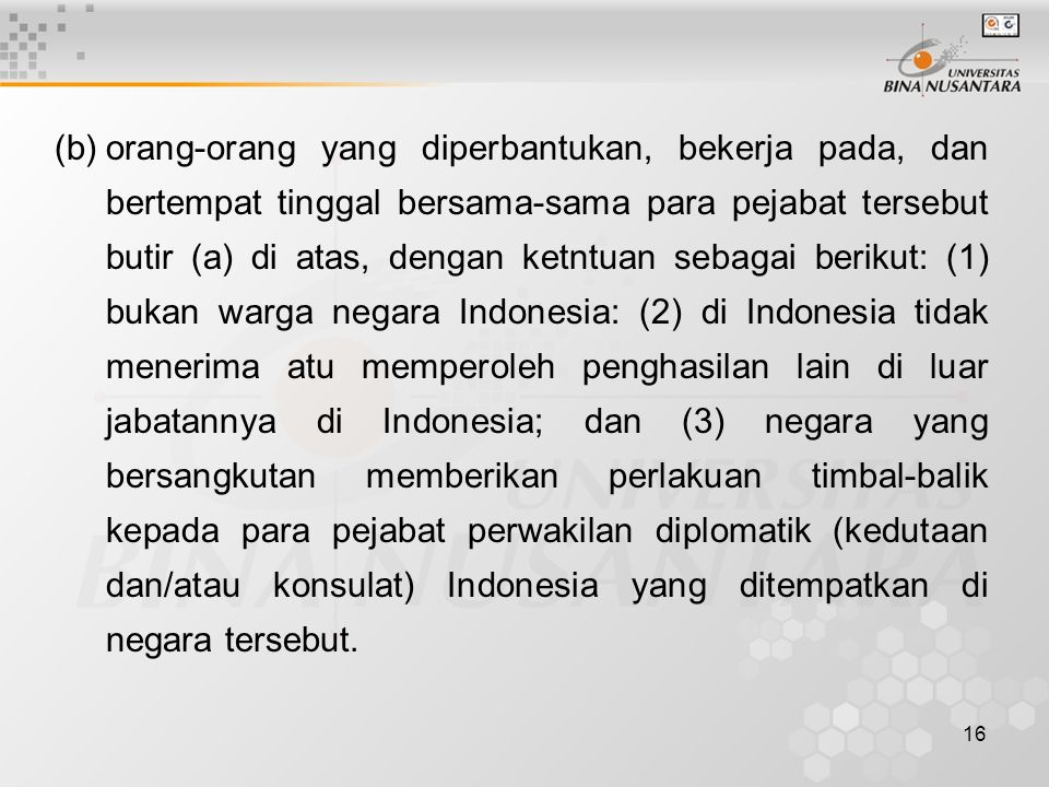 (b) orang-orang yang diperbantukan, bekerja pada, dan bertempat tinggal bersama-sama para pejabat tersebut butir (a) di atas, dengan ketntuan sebagai berikut: (1) bukan warga negara Indonesia: (2) di Indonesia tidak menerima atu memperoleh penghasilan lain di luar jabatannya di Indonesia; dan (3) negara yang bersangkutan memberikan perlakuan timbal-balik kepada para pejabat perwakilan diplomatik (kedutaan dan/atau konsulat) Indonesia yang ditempatkan di negara tersebut.