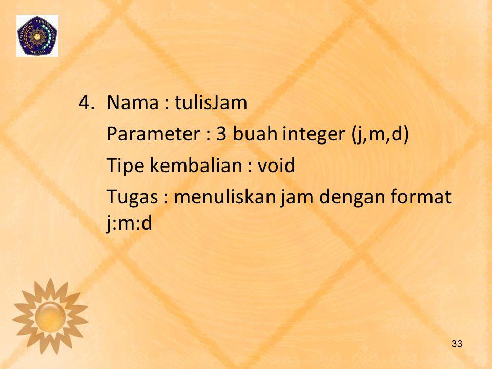 Nama : tulisJam Parameter : 3 buah integer (j,m,d) Tipe kembalian : void.