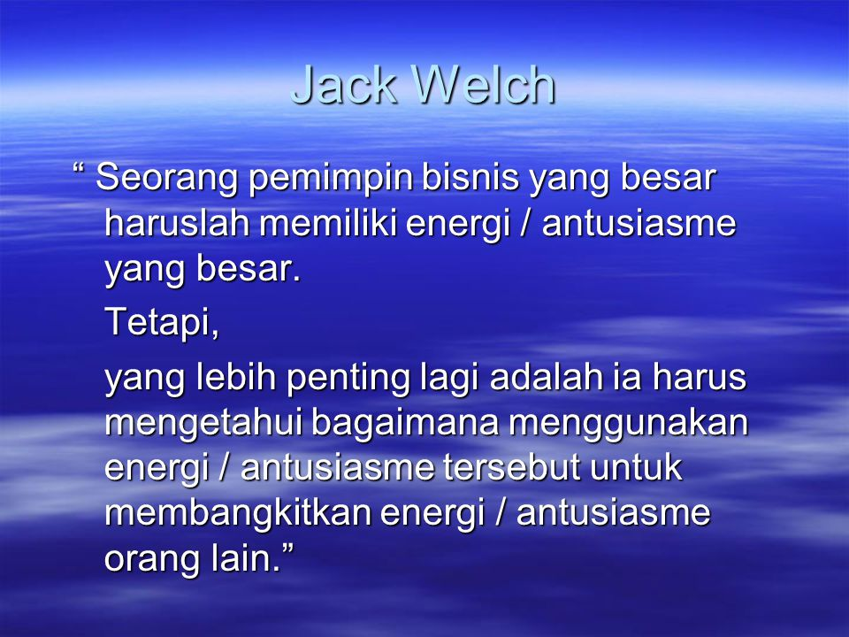 Jack Welch Seorang pemimpin bisnis yang besar haruslah memiliki energi / antusiasme yang besar. Tetapi,