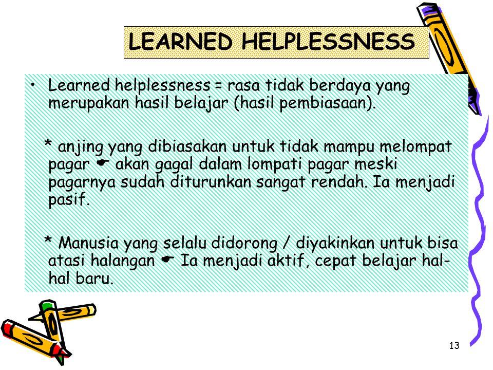 LEARNED HELPLESSNESS Learned helplessness = rasa tidak berdaya yang merupakan hasil belajar (hasil pembiasaan).