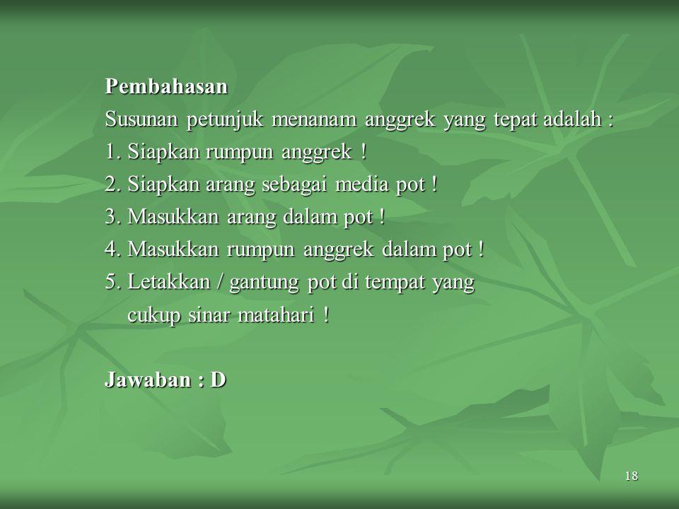 Pembahasan Susunan petunjuk menanam anggrek yang tepat adalah : 1. Siapkan rumpun anggrek ! 2. Siapkan arang sebagai media pot !