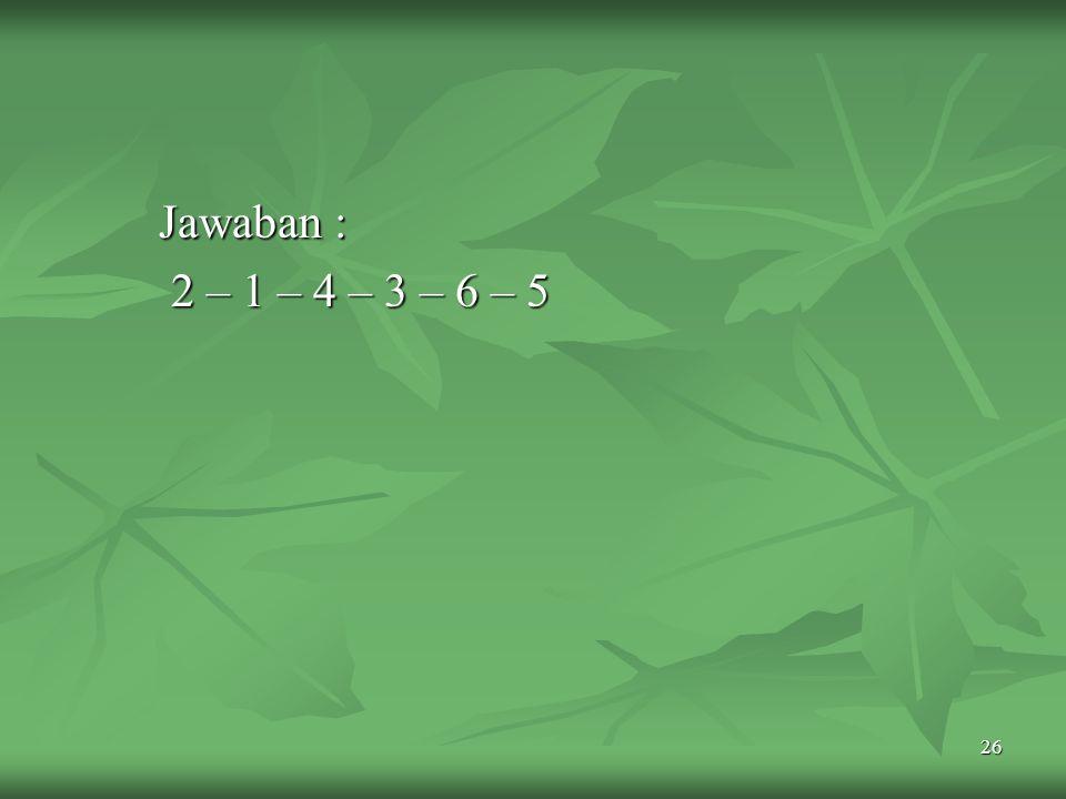 Jawaban : 2 – 1 – 4 – 3 – 6 – 5