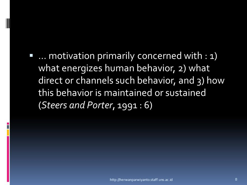 … motivation primarily concerned with : 1) what energizes human behavior, 2) what direct or channels such behavior, and 3) how this behavior is maintained or sustained (Steers and Porter, 1991 : 6)