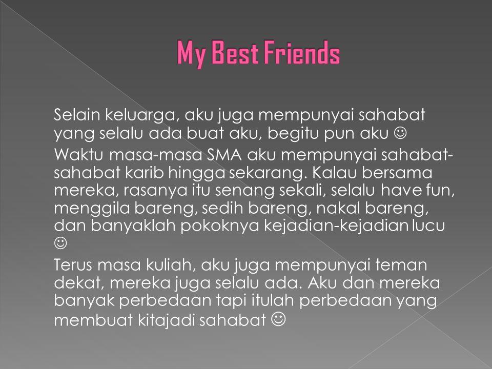 My Best Friends Selain keluarga, aku juga mempunyai sahabat yang selalu ada buat aku, begitu pun aku 
