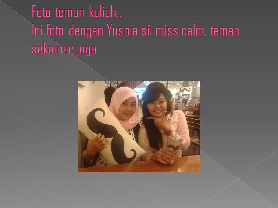 Foto teman kuliah.. Ini foto dengan Yusnia sii miss calm, teman sekamar juga