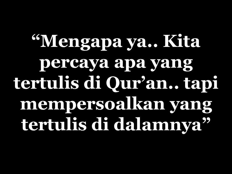 Mengapa ya. Kita percaya apa yang tertulis di Qur'an