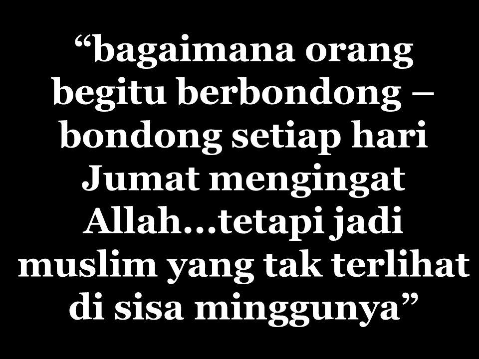 bagaimana orang begitu berbondong – bondong setiap hari Jumat mengingat Allah...tetapi jadi muslim yang tak terlihat di sisa minggunya
