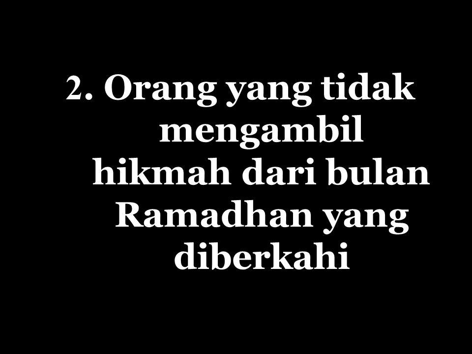 2. Orang yang tidak mengambil hikmah dari bulan Ramadhan yang diberkahi