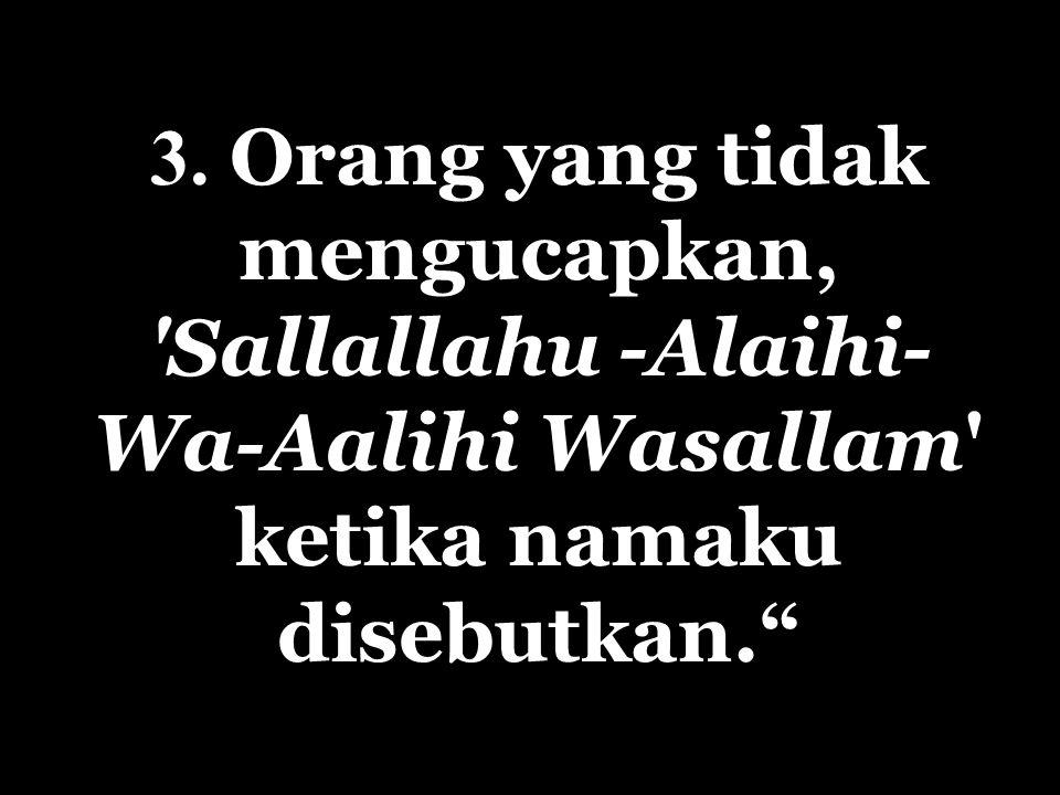 3. Orang yang tidak mengucapkan, Sallallahu -Alaihi- Wa-Aalihi Wasallam ketika namaku disebutkan.