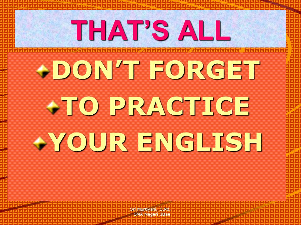 THAT'S ALL DON'T FORGET TO PRACTICE YOUR ENGLISH Sri Murtiyani, S.Pd.