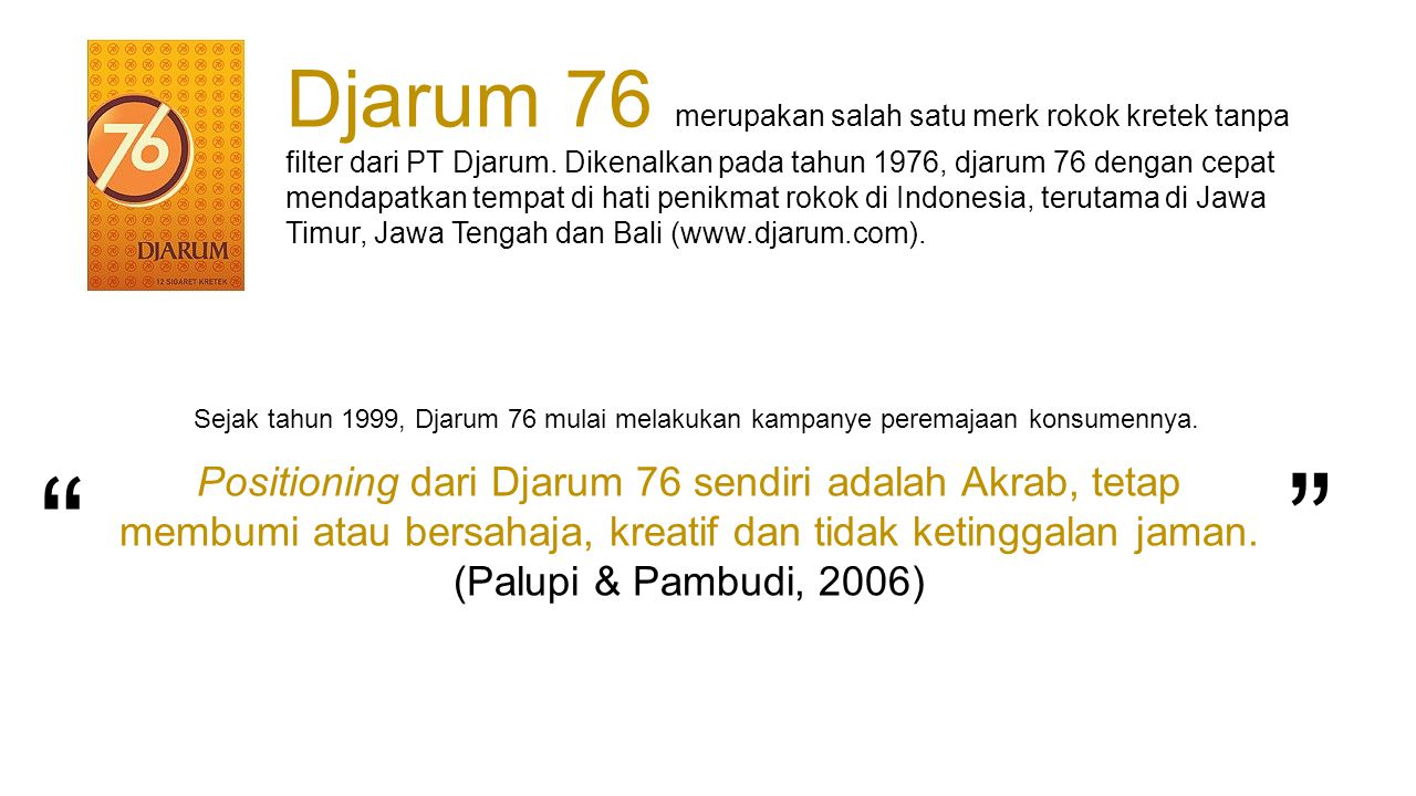 Djarum 76 merupakan salah satu merk rokok kretek tanpa filter dari PT Djarum. Dikenalkan pada tahun 1976, djarum 76 dengan cepat mendapatkan tempat di hati penikmat rokok di Indonesia, terutama di Jawa Timur, Jawa Tengah dan Bali (www.djarum.com).